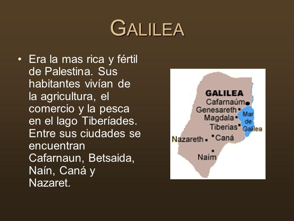 G ALILEA Era la mas rica y fértil de Palestina. Sus habitantes vivían de la agricultura, el comercio y la pesca en el lago Tiberíades. Entre sus ciuda