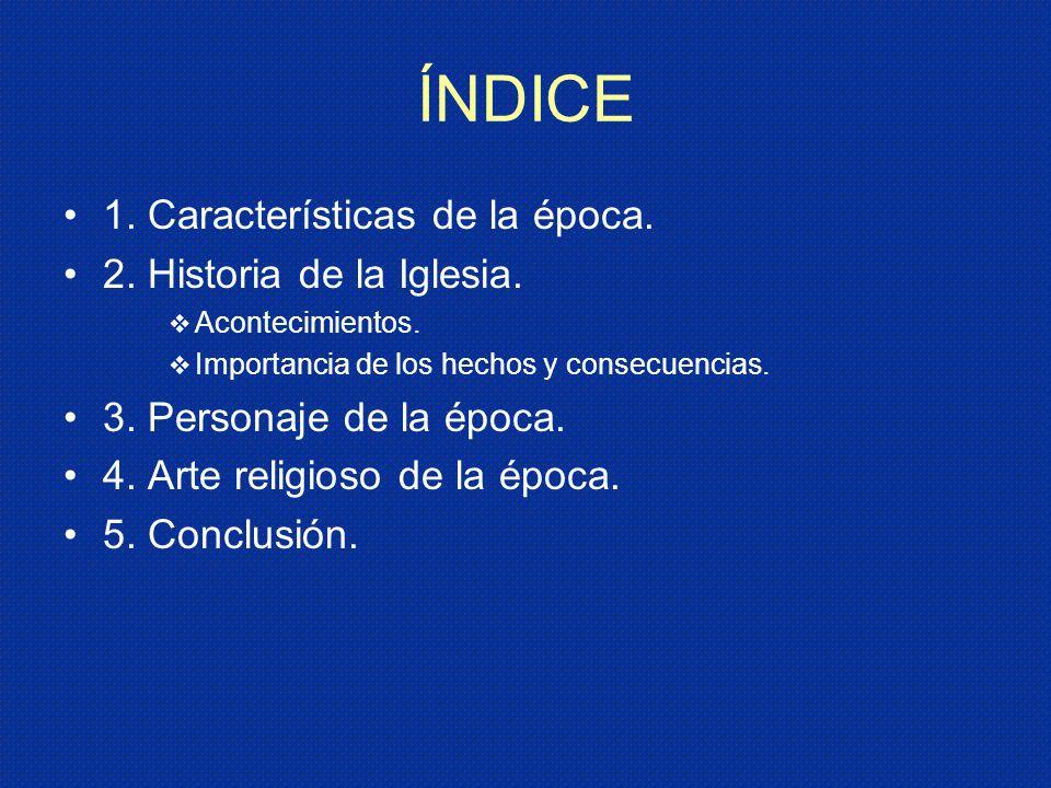 ÍNDICE 1. Características de la época. 2. Historia de la Iglesia. Acontecimientos. Importancia de los hechos y consecuencias. 3. Personaje de la época