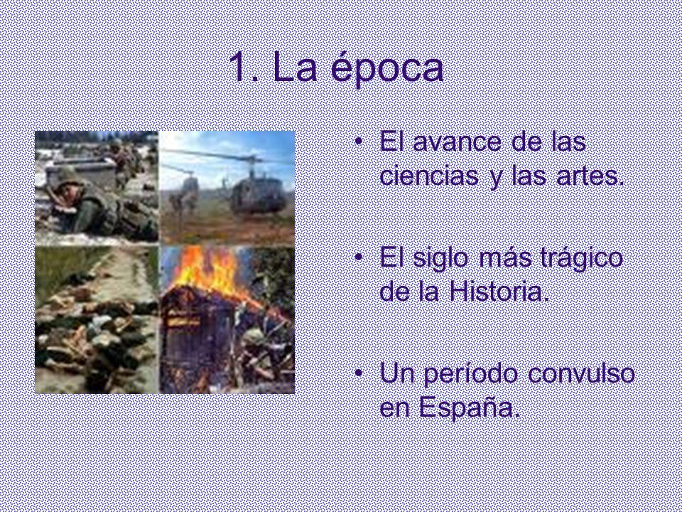 1. La época El avance de las ciencias y las artes. El siglo más trágico de la Historia. Un período convulso en España.