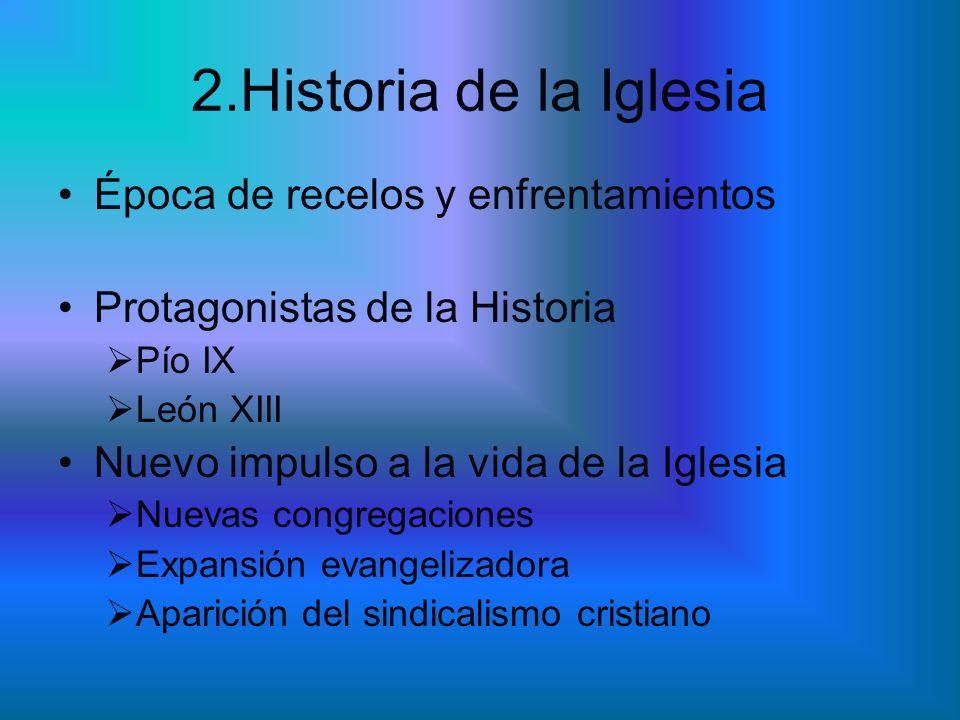 2.Historia de la Iglesia Época de recelos y enfrentamientos Protagonistas de la Historia Pío IX León XIII Nuevo impulso a la vida de la Iglesia Nuevas