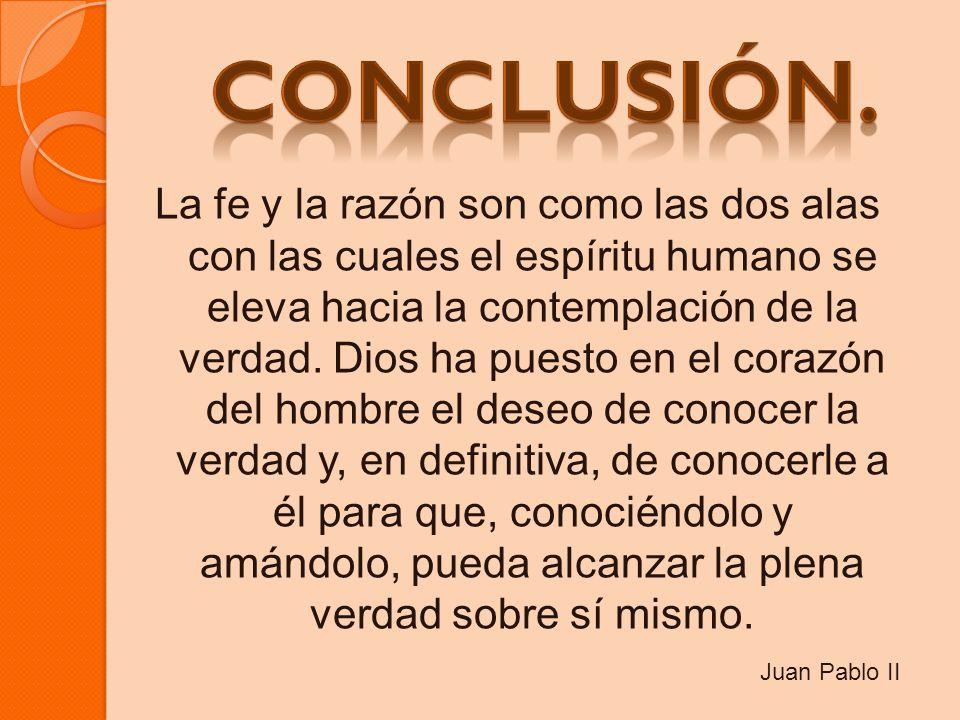 La fe y la razón son como las dos alas con las cuales el espíritu humano se eleva hacia la contemplación de la verdad. Dios ha puesto en el corazón de