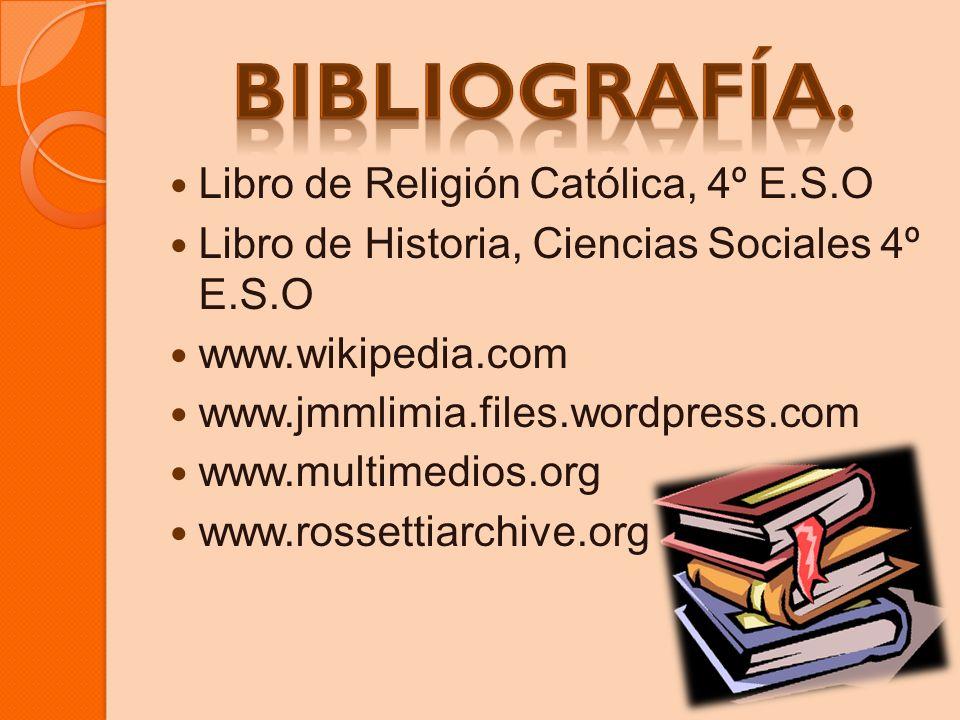Libro de Religión Católica, 4º E.S.O Libro de Historia, Ciencias Sociales 4º E.S.O www.wikipedia.com www.jmmlimia.files.wordpress.com www.multimedios.