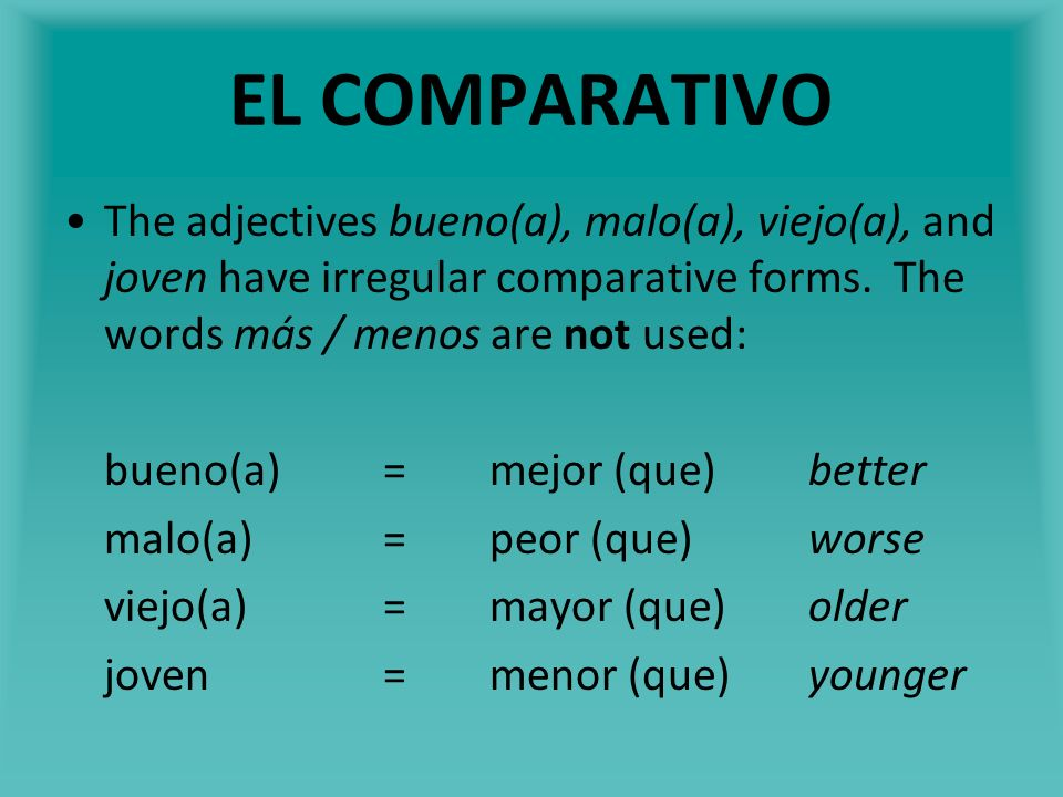 EL COMPARATIVO The adjectives bueno(a), malo(a), viejo(a), and joven have irregular comparative forms. The words más / menos are not used: bueno(a)=me