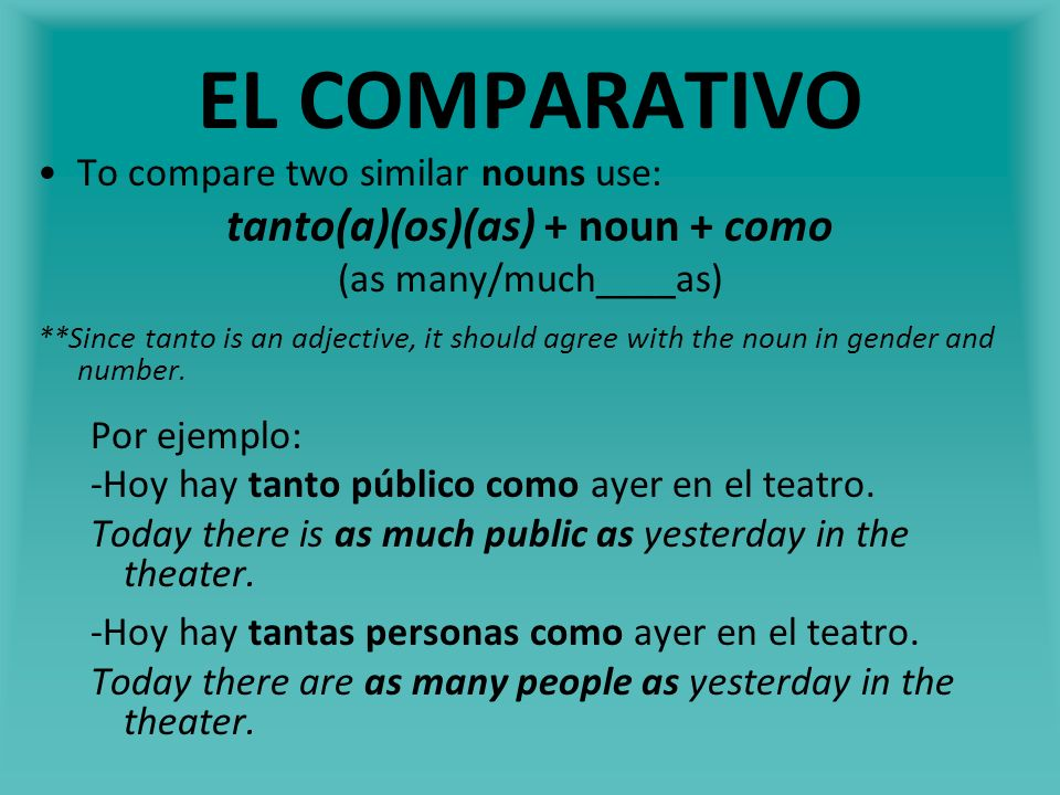 EL COMPARATIVO To compare two similar nouns use: tanto(a)(os)(as) + noun + como (as many/much____as) **Since tanto is an adjective, it should agree wi