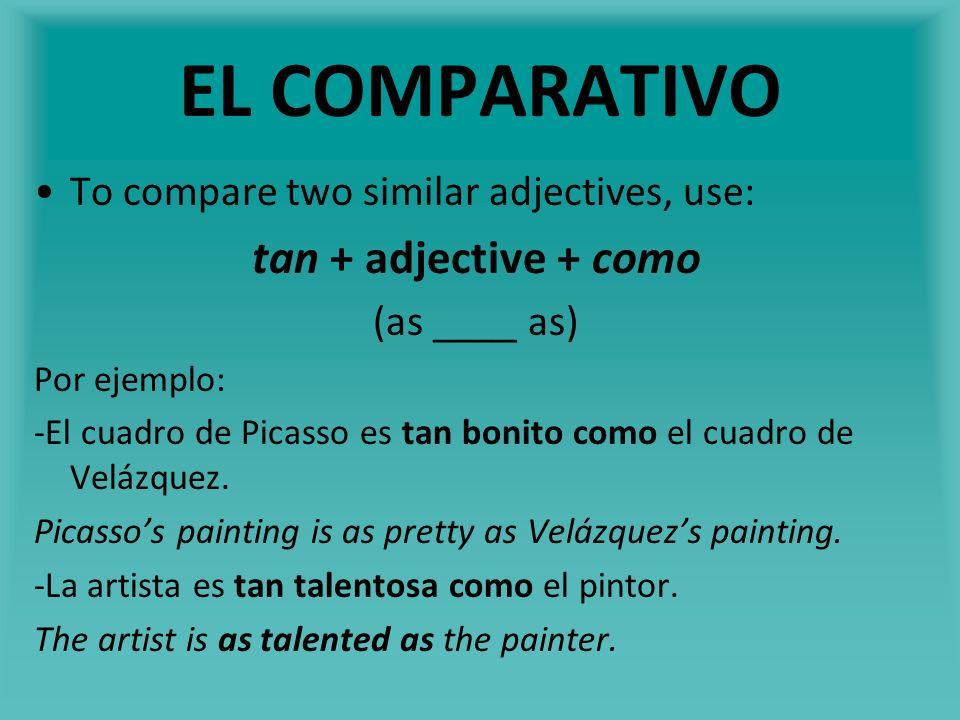 EL COMPARATIVO To compare two similar adjectives, use: tan + adjective + como (as ____ as) Por ejemplo: -El cuadro de Picasso es tan bonito como el cu
