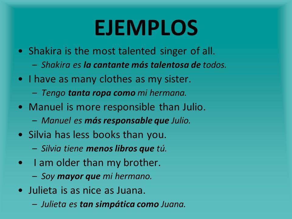 EJEMPLOS Shakira is the most talented singer of all. –Shakira es la cantante más talentosa de todos. I have as many clothes as my sister. –Tengo tanta