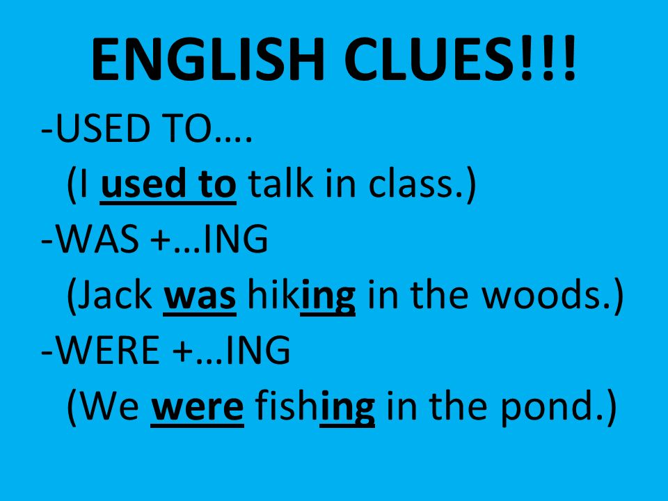 ENGLISH CLUES!!! -USED TO…. (I used to talk in class.) -WAS +…ING (Jack was hiking in the woods.) -WERE +…ING (We were fishing in the pond.)