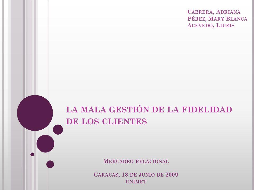 LA MALA GESTIÓN DE LA FIDELIDAD DE LOS CLIENTES M ERCADEO RELACIONAL C ARACAS, 18 DE JUNIO DE 2009 UNIMET C ABRERA, A DRIANA P ÉREZ, M ARY B LANCA A C