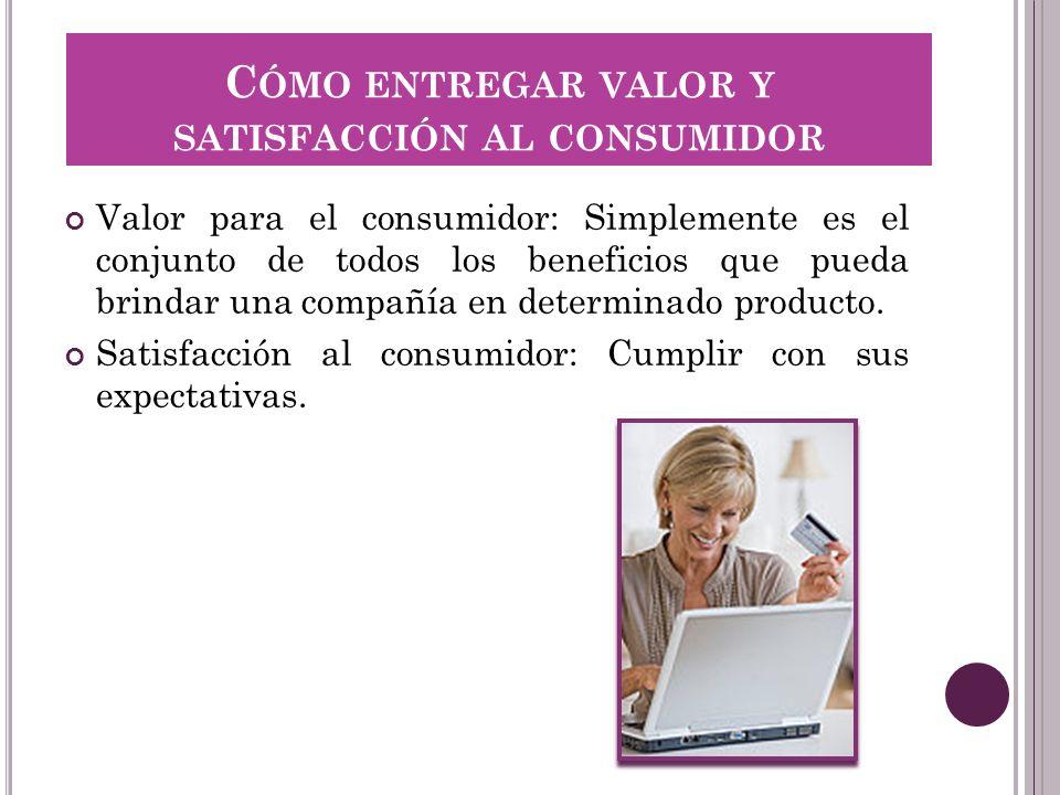 C ÓMO ENTREGAR VALOR Y SATISFACCIÓN AL CONSUMIDOR Valor para el consumidor: Simplemente es el conjunto de todos los beneficios que pueda brindar una c