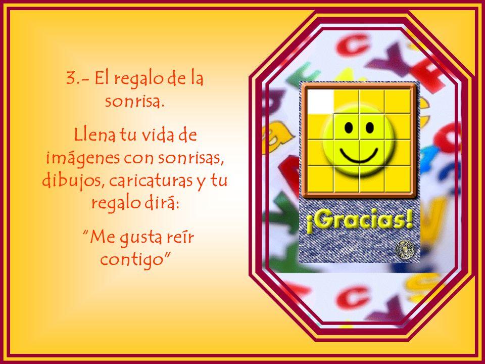3.- El regalo de la sonrisa. Llena tu vida de imágenes con sonrisas, dibujos, caricaturas y tu regalo dirá: Me gusta reír contigo