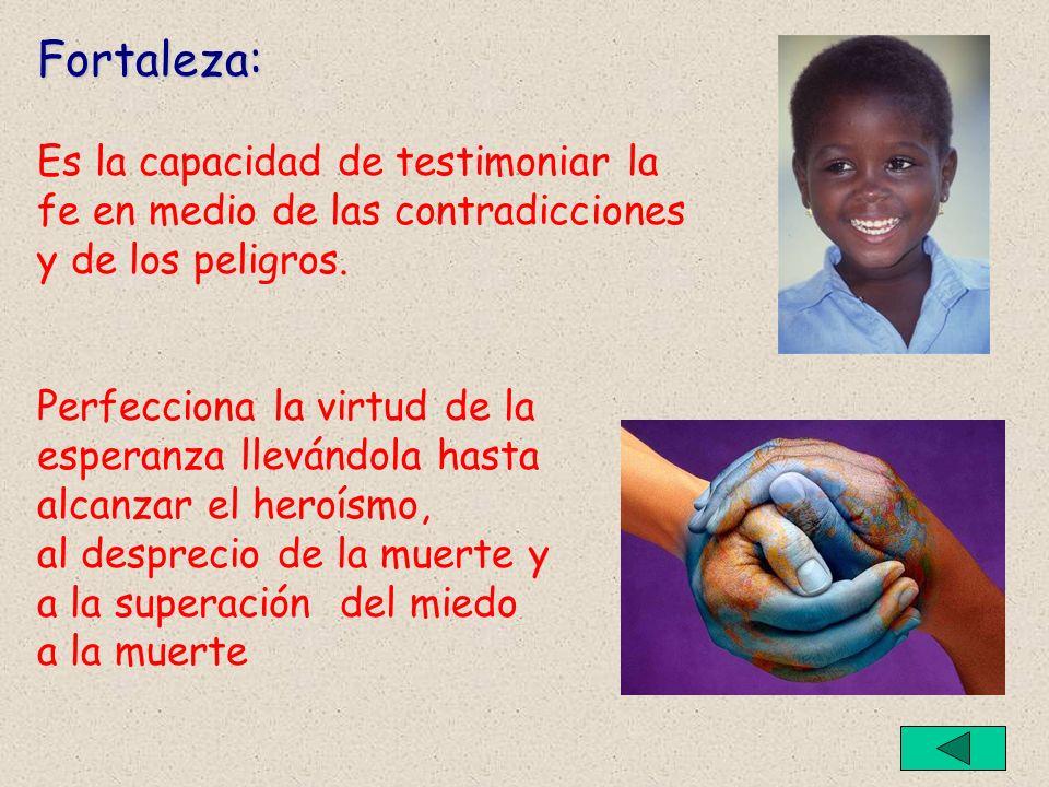 Fortaleza: Es la capacidad de testimoniar la fe en medio de las contradicciones y de los peligros. Perfecciona la virtud de la esperanza llevándola ha