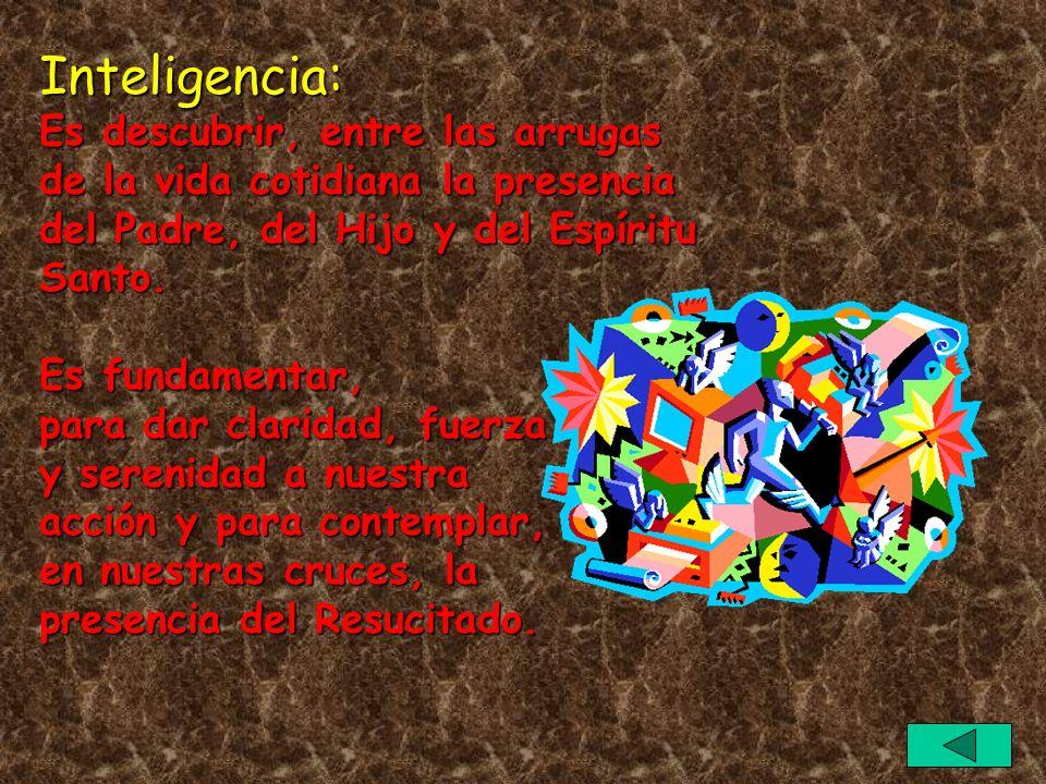 Inteligencia: Es descubrir, entre las arrugas de la vida cotidiana la presencia del Padre, del Hijo y del Espíritu Santo. Es fundamentar, para dar cla