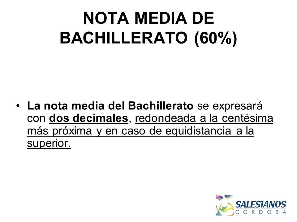 NOTA MEDIA DE BACHILLERATO (60%) La nota media del Bachillerato se expresará con dos decimales, redondeada a la centésima más próxima y en caso de equidistancia a la superior.