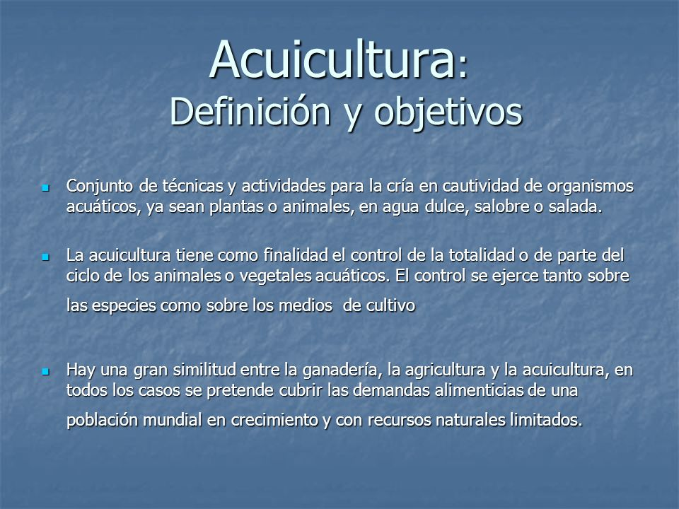 Acuicultura : Definición y objetivos Conjunto de técnicas y actividades para la cría en cautividad de organismos acuáticos, ya sean plantas o animales