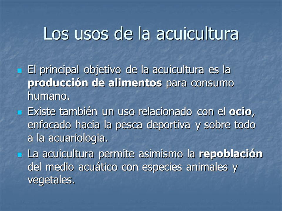 Los usos de la acuicultura El principal objetivo de la acuicultura es la producción de alimentos para consumo humano. El principal objetivo de la acui