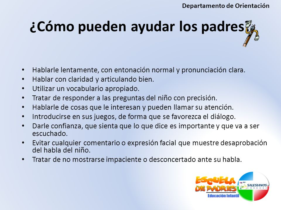 ¿Cómo pueden ayudar los padres? Hablarle lentamente, con entonación normal y pronunciación clara. Hablar con claridad y articulando bien. Utilizar un