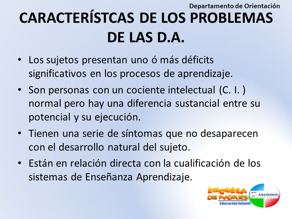 CARACTERÍSTCAS DE LOS PROBLEMAS DE LAS D.A. Los sujetos presentan uno ó más déficits significativos en los procesos de aprendizaje. Son personas con u