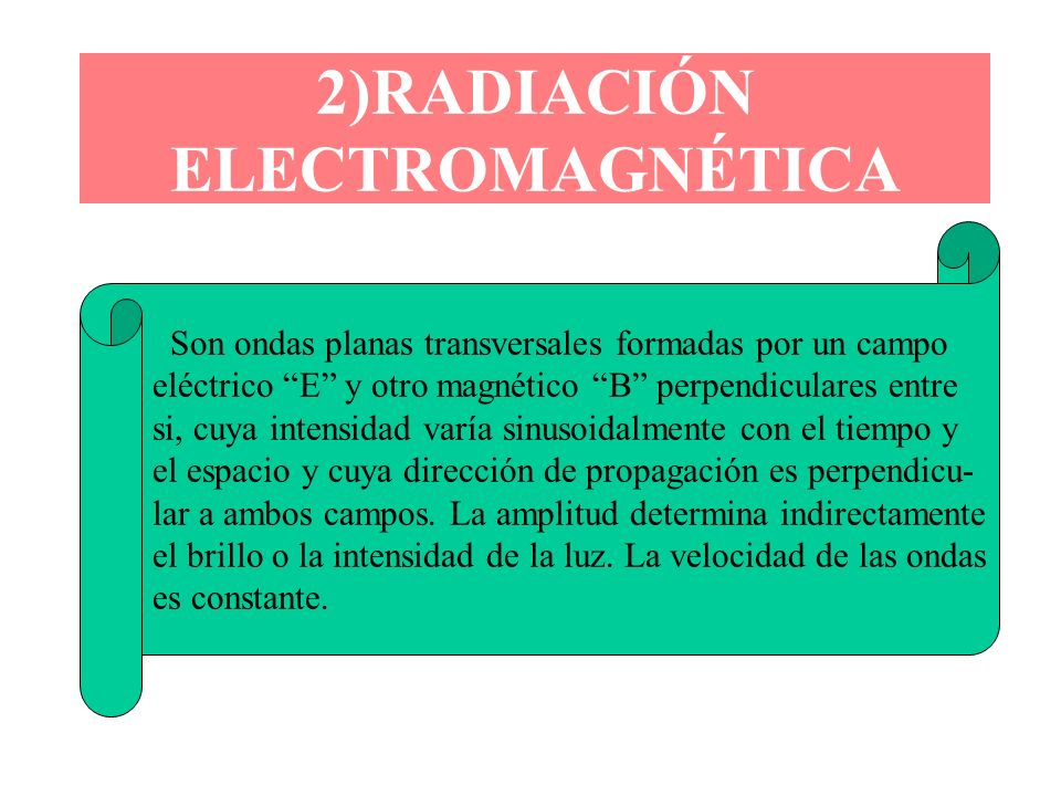 2)RADIACIÓN ELECTROMAGNÉTICA Son ondas planas transversales formadas por un campo eléctrico E y otro magnético B perpendiculares entre si, cuya intens