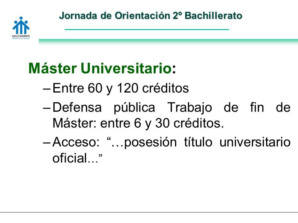 Jornada de Orientación 2º Bachillerato Máster Universitario: –Entre 60 y 120 créditos –Defensa pública Trabajo de fin de Máster: entre 6 y 30 créditos.