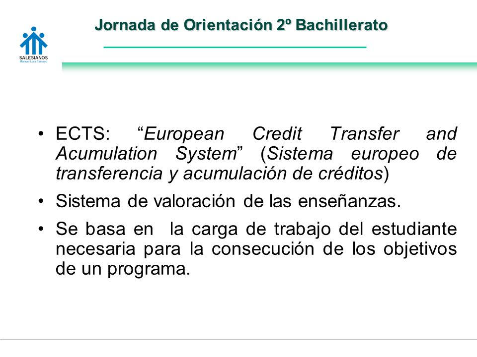 Jornada de Orientación 2º Bachillerato ECTS: European Credit Transfer and Acumulation System (Sistema europeo de transferencia y acumulación de créditos) Sistema de valoración de las enseñanzas.