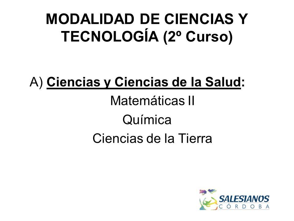 MODALIDAD DE CIENCIAS Y TECNOLOGÍA (2º Curso) A) Ciencias y Ciencias de la Salud: Matemáticas II Química Ciencias de la Tierra
