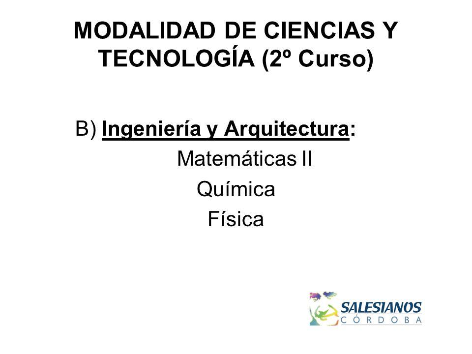 MODALIDAD DE CIENCIAS Y TECNOLOGÍA (2º Curso) B) Ingeniería y Arquitectura: Matemáticas II Química Física