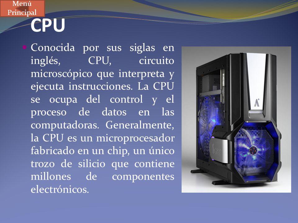 CPU Conocida por sus siglas en inglés, CPU, circuito microscópico que interpreta y ejecuta instrucciones. La CPU se ocupa del control y el proceso de