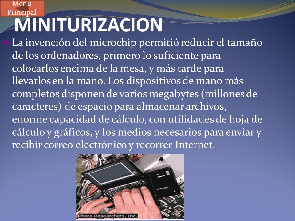 MINITURIZACION La invención del microchip permitió reducir el tamaño de los ordenadores, primero lo suficiente para colocarlos encima de la mesa, y má