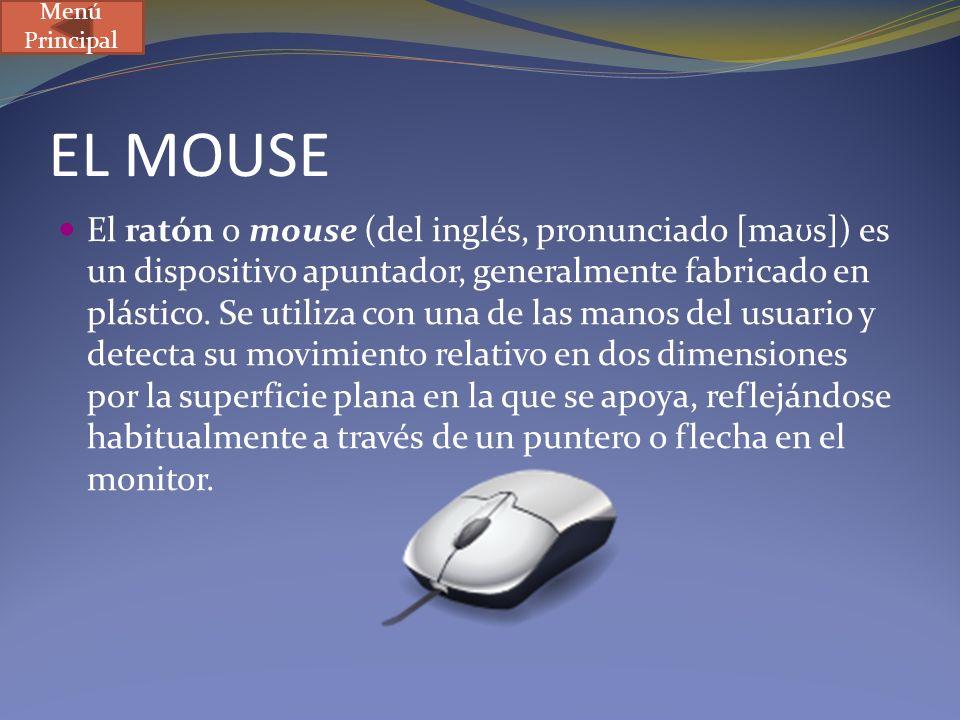 EL MOUSE El ratón o mouse (del inglés, pronunciado [ma ʊ s]) es un dispositivo apuntador, generalmente fabricado en plástico. Se utiliza con una de la