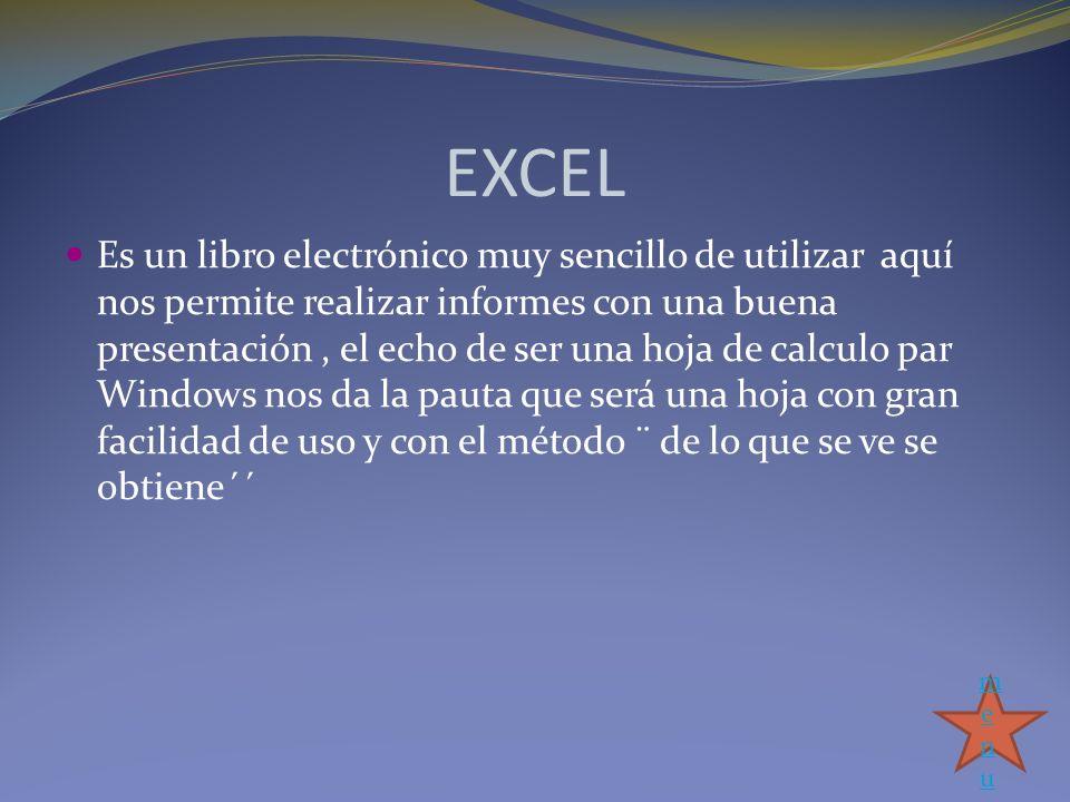 EXCEL Es un libro electrónico muy sencillo de utilizar aquí nos permite realizar informes con una buena presentación, el echo de ser una hoja de calcu