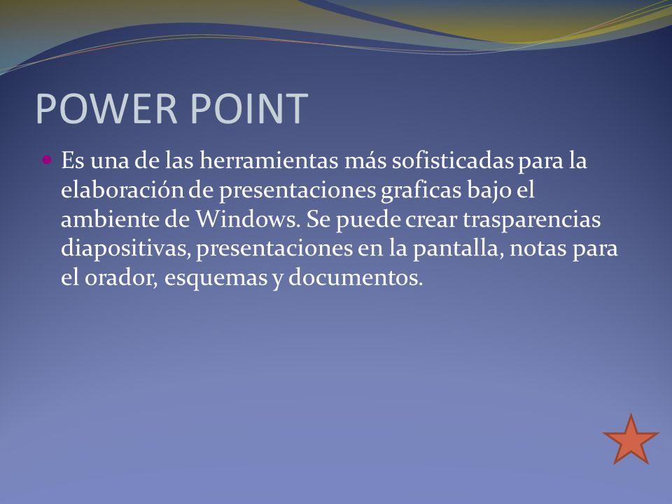 POWER POINT Es una de las herramientas más sofisticadas para la elaboración de presentaciones graficas bajo el ambiente de Windows. Se puede crear tra