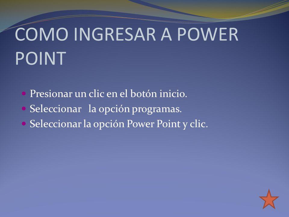 COMO INGRESAR A POWER POINT Presionar un clic en el botón inicio. Seleccionar la opción programas. Seleccionar la opción Power Point y clic.