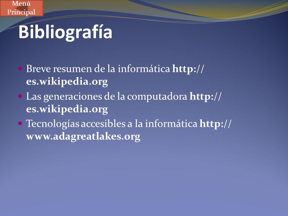 Bibliografía Breve resumen de la informática http:// es.wikipedia.org Las generaciones de la computadora http:// es.wikipedia.org Tecnologías accesibl