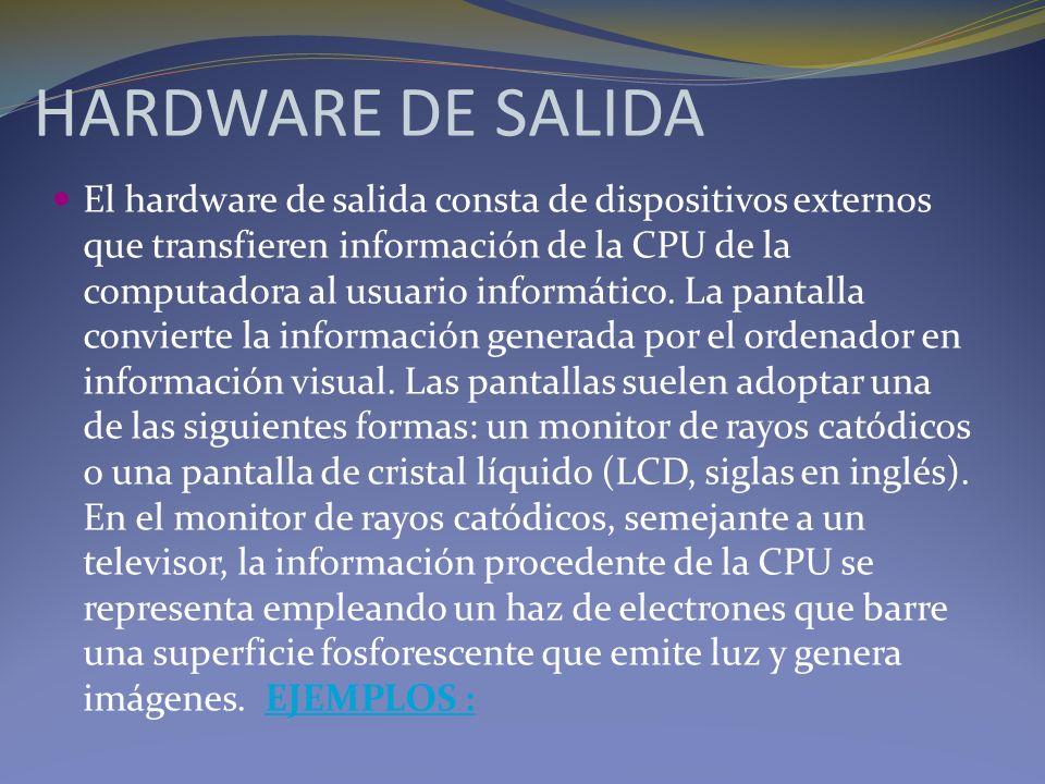 HARDWARE DE SALIDA El hardware de salida consta de dispositivos externos que transfieren información de la CPU de la computadora al usuario informátic