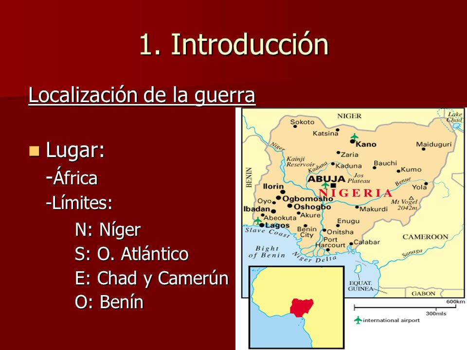 1. Introducción Localización de la guerra Lugar: Lugar: - África -Límites: N: Níger S: O. Atlántico E: Chad y Camerún O: Benín