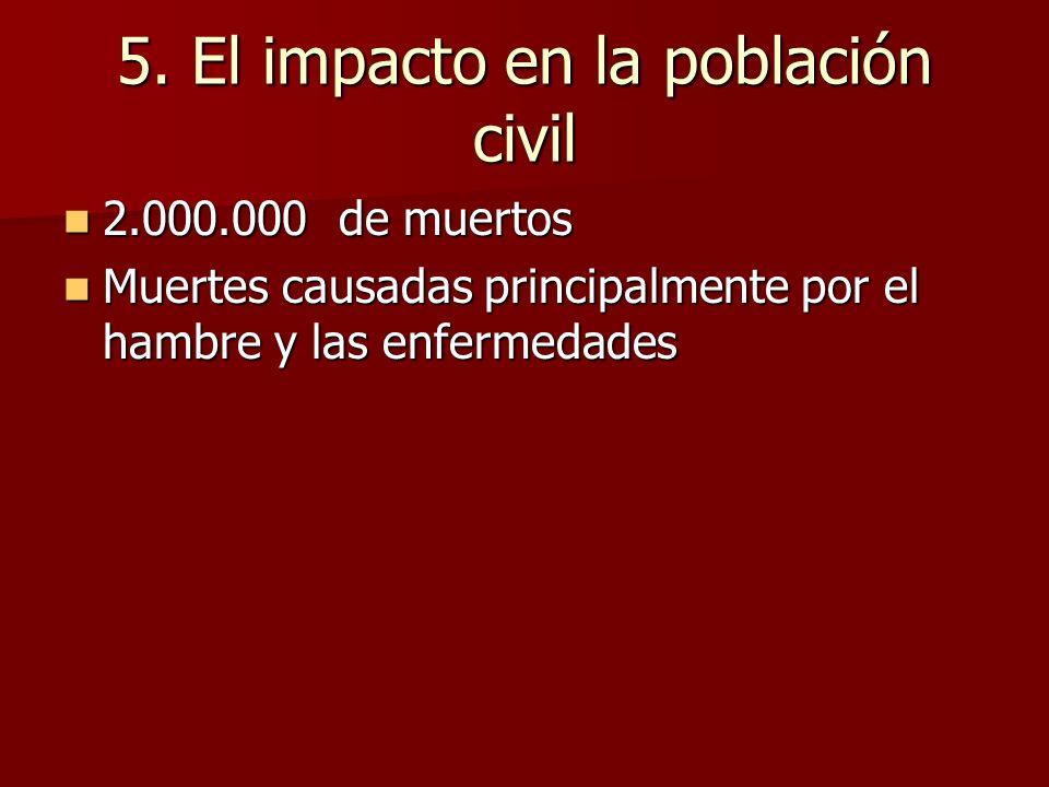 5. El impacto en la población civil 2.000.000 de muertos 2.000.000 de muertos Muertes causadas principalmente por el hambre y las enfermedades Muertes