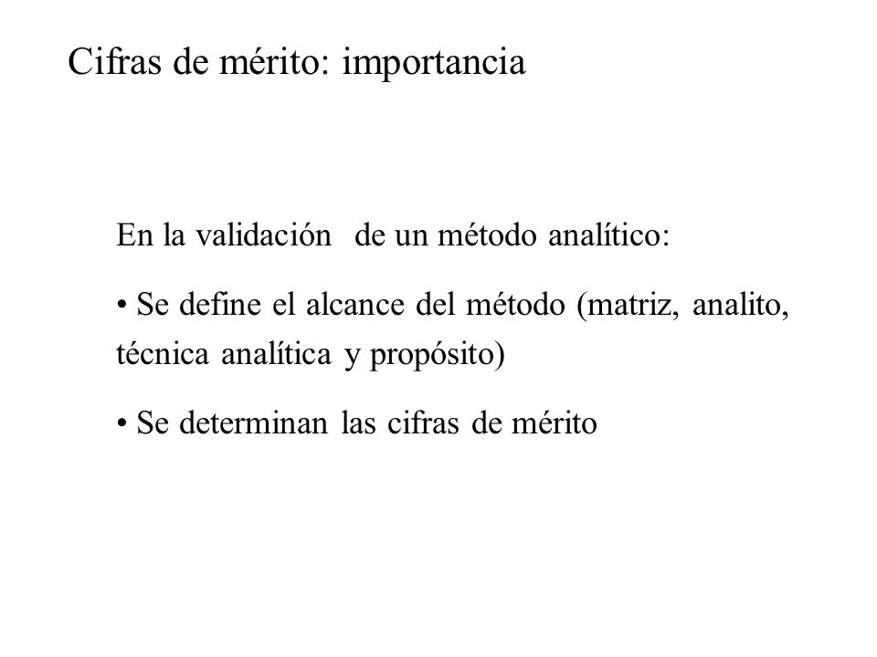 Cifras de mérito: importancia En la validación de un método analítico: Se define el alcance del método (matriz, analito, técnica analítica y propósito) Se determinan las cifras de mérito