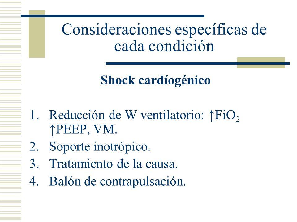 Consideraciones específicas de cada condición Shock cardíogénico 1.Reducción de W ventilatorio: FiO 2 PEEP, VM. 2.Soporte inotrópico. 3.Tratamiento de