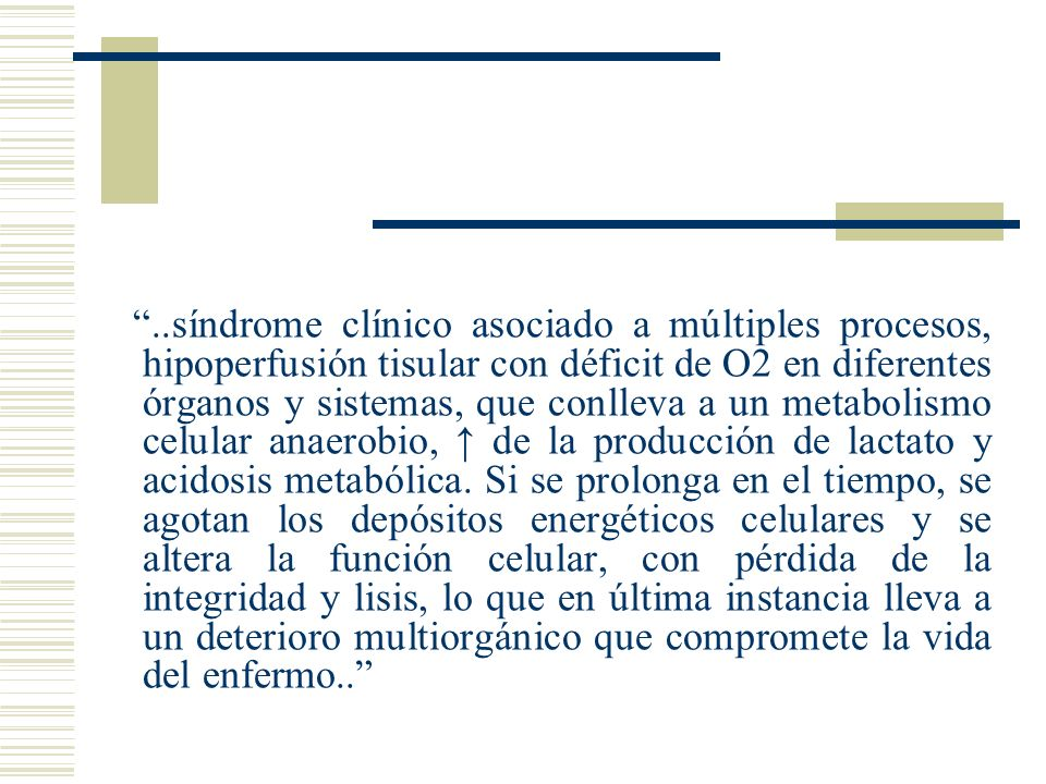 ..síndrome clínico asociado a múltiples procesos, hipoperfusión tisular con déficit de O2 en diferentes órganos y sistemas, que conlleva a un metaboli