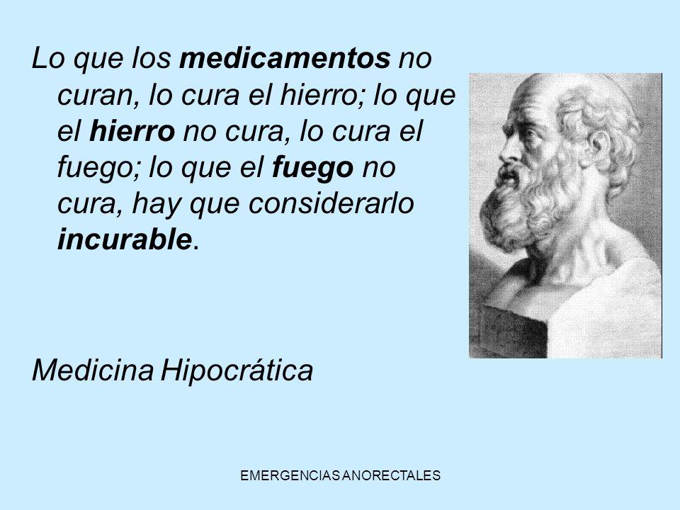EMERGENCIAS ANORECTALES Lo que los medicamentos no curan, lo cura el hierro; lo que el hierro no cura, lo cura el fuego; lo que el fuego no cura, hay