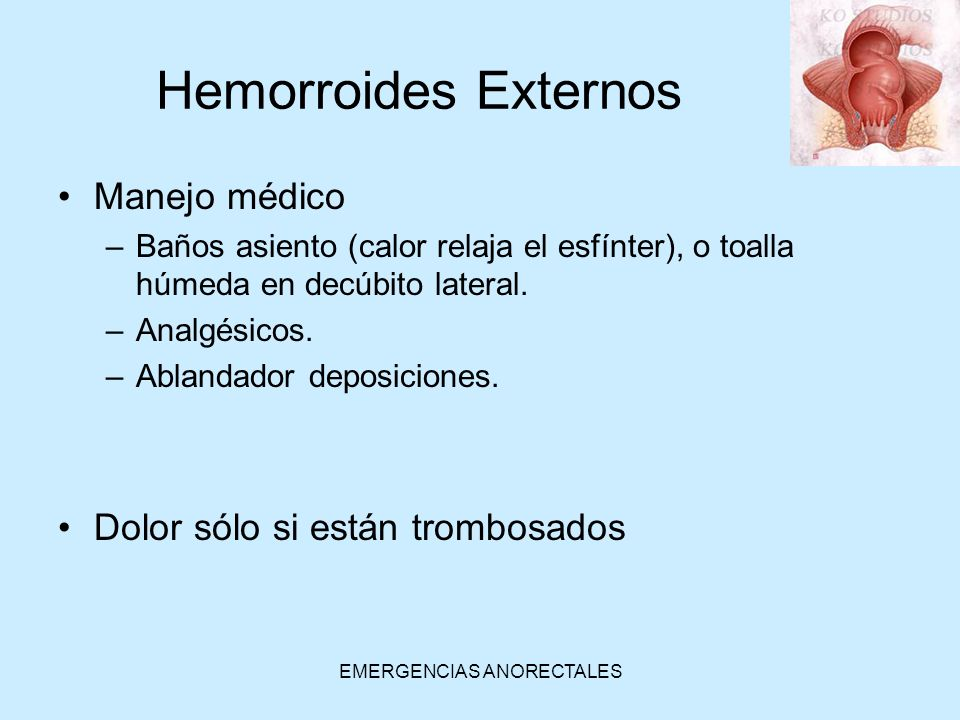 EMERGENCIAS ANORECTALES Hemorroides Externos Manejo médico –Baños asiento (calor relaja el esfínter), o toalla húmeda en decúbito lateral. –Analgésico
