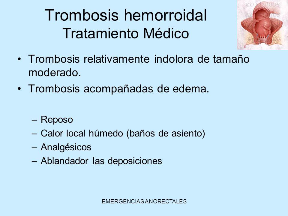 EMERGENCIAS ANORECTALES Trombosis relativamente indolora de tamaño moderado. Trombosis acompañadas de edema. –Reposo –Calor local húmedo (baños de asi