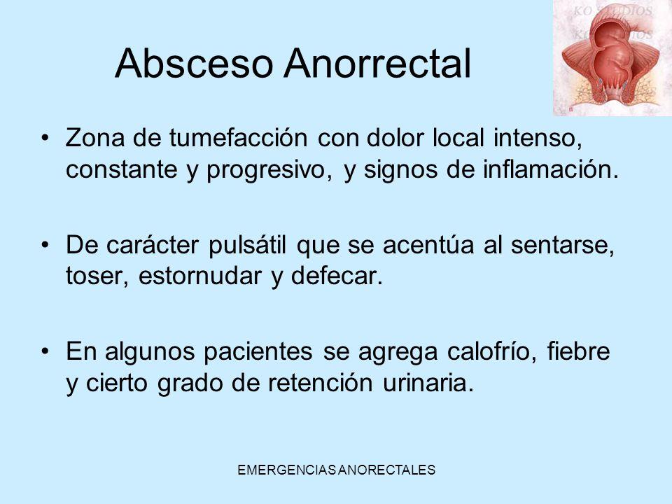 EMERGENCIAS ANORECTALES Absceso Anorrectal Zona de tumefacción con dolor local intenso, constante y progresivo, y signos de inflamación. De carácter p