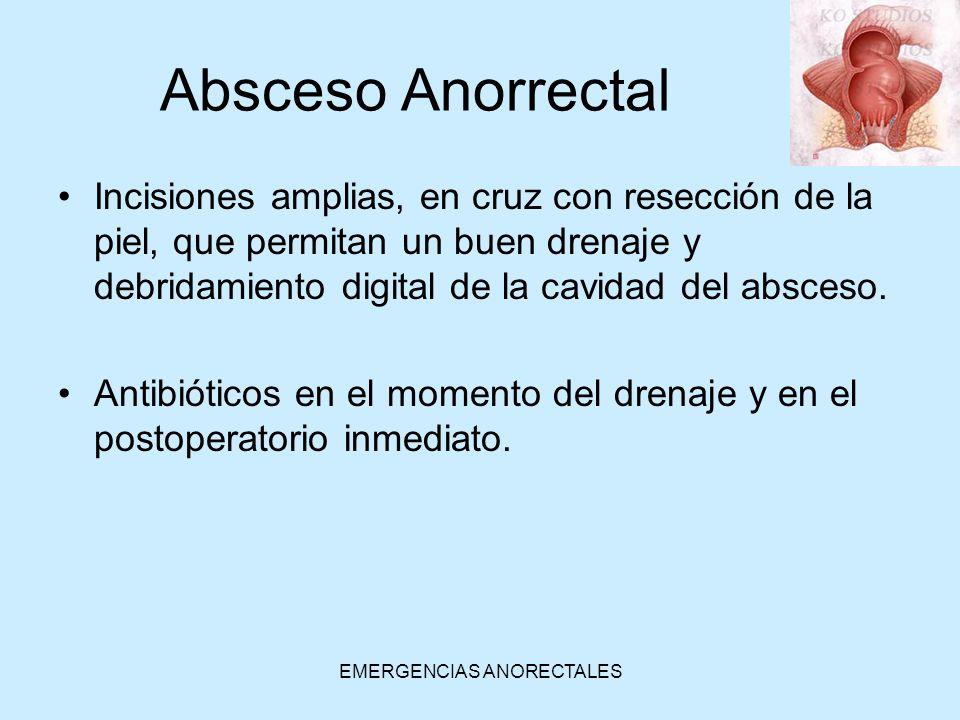 EMERGENCIAS ANORECTALES Absceso Anorrectal Incisiones amplias, en cruz con resección de la piel, que permitan un buen drenaje y debridamiento digital