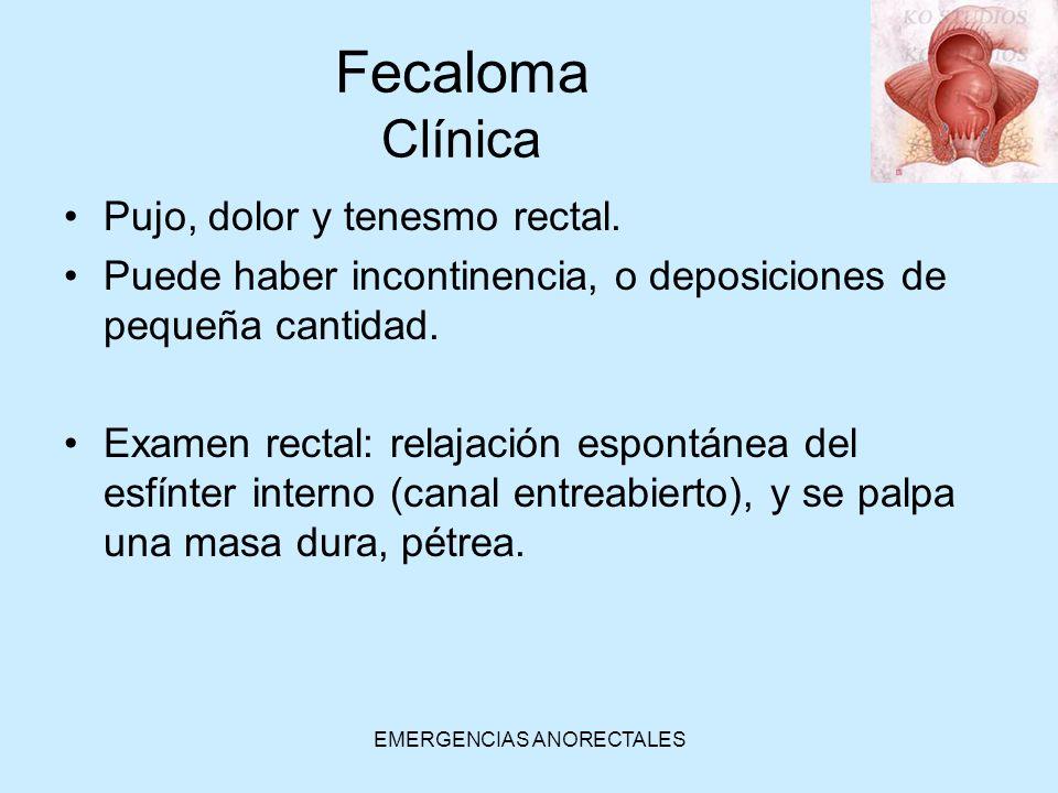 EMERGENCIAS ANORECTALES Fecaloma Clínica Pujo, dolor y tenesmo rectal. Puede haber incontinencia, o deposiciones de pequeña cantidad. Examen rectal: r