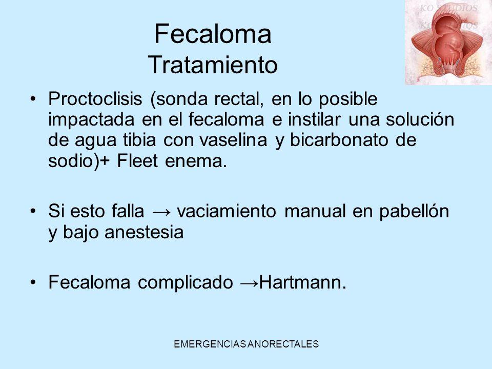 EMERGENCIAS ANORECTALES Fecaloma Tratamiento Proctoclisis (sonda rectal, en lo posible impactada en el fecaloma e instilar una solución de agua tibia