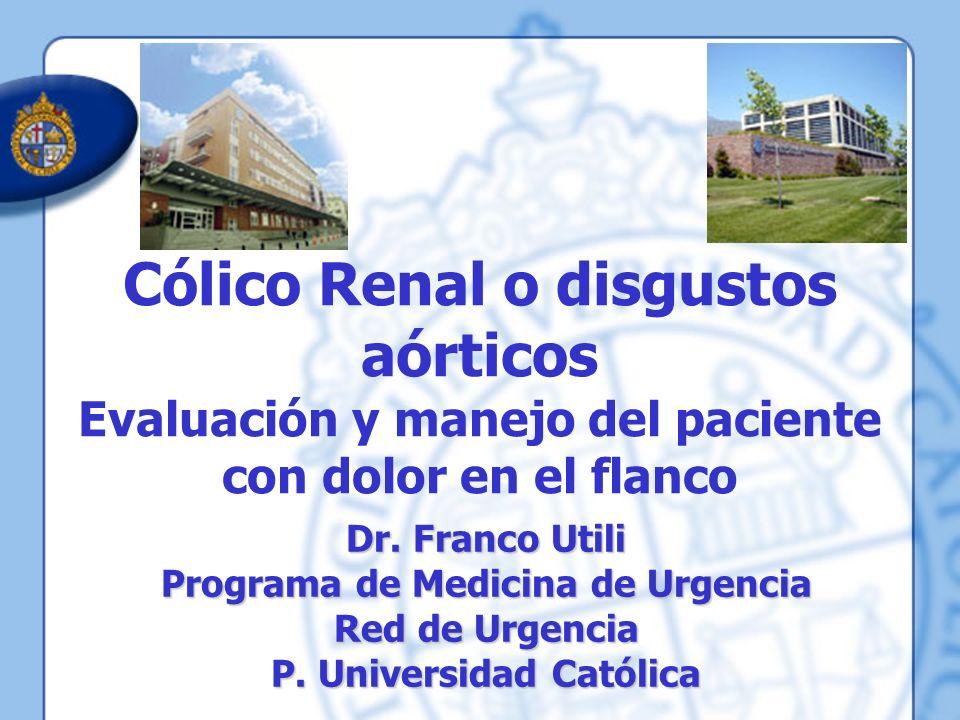Cólico Renal o disgustos aórticos Evaluación y manejo del paciente con dolor en el flanco Dr. Franco Utili Programa de Medicina de Urgencia Red de Urg