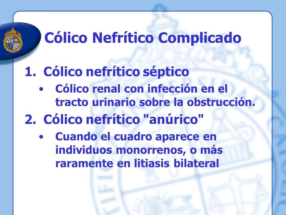 Cólico Nefrítico Complicado 1.Cólico nefrítico séptico Cólico renal con infección en el tracto urinario sobre la obstrucción. 2.Cólico nefrítico