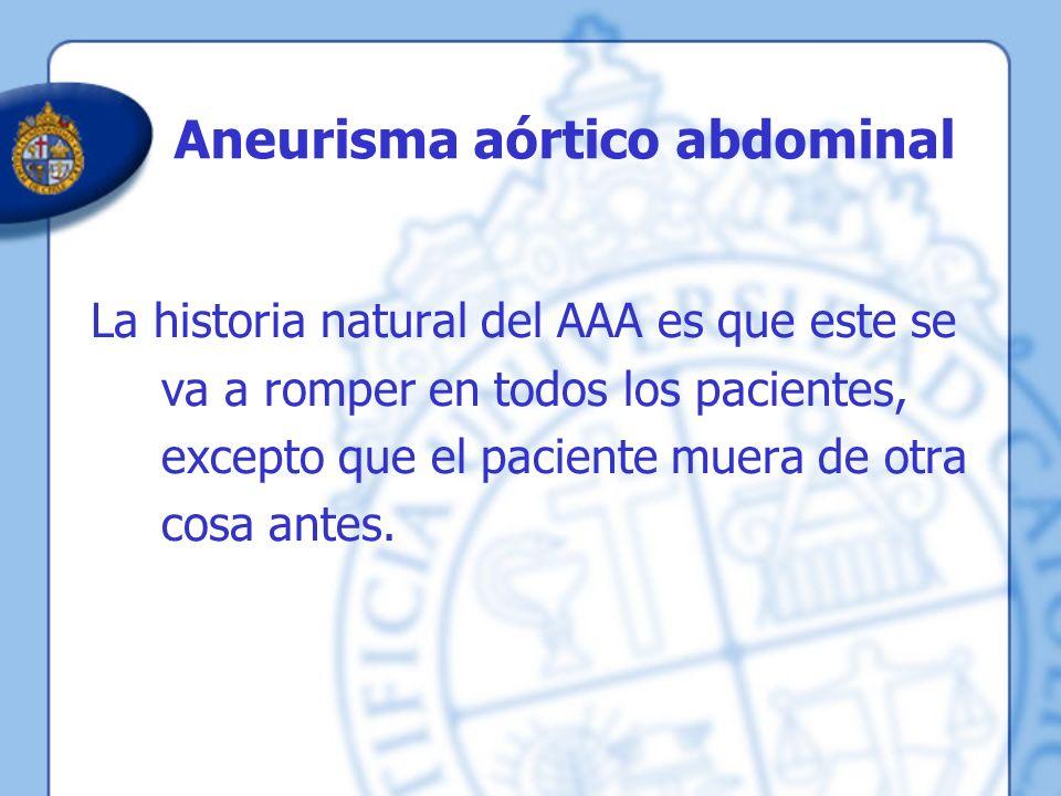 Aneurisma aórtico abdominal La historia natural del AAA es que este se va a romper en todos los pacientes, excepto que el paciente muera de otra cosa