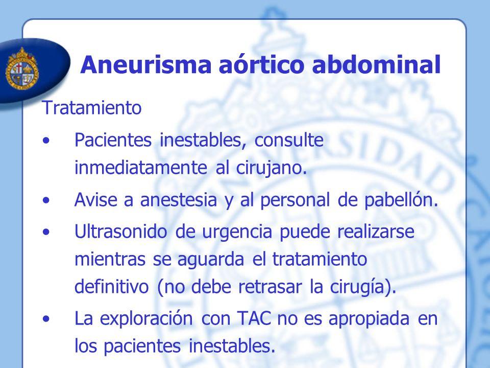 Aneurisma aórtico abdominal Tratamiento Pacientes inestables, consulte inmediatamente al cirujano. Avise a anestesia y al personal de pabellón. Ultras